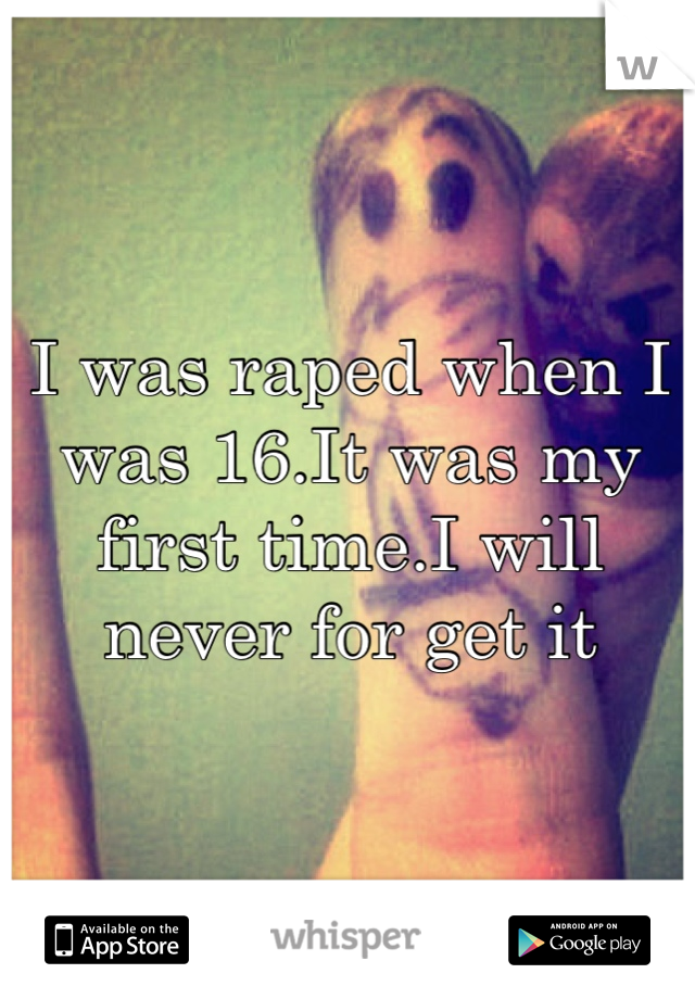 I was raped when I was 16.It was my first time.I will never for get it