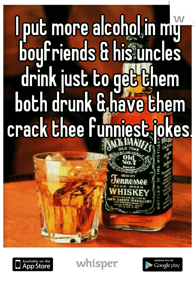 I put more alcohol in my boyfriends & his uncles drink just to get them both drunk & have them crack thee funniest jokes.