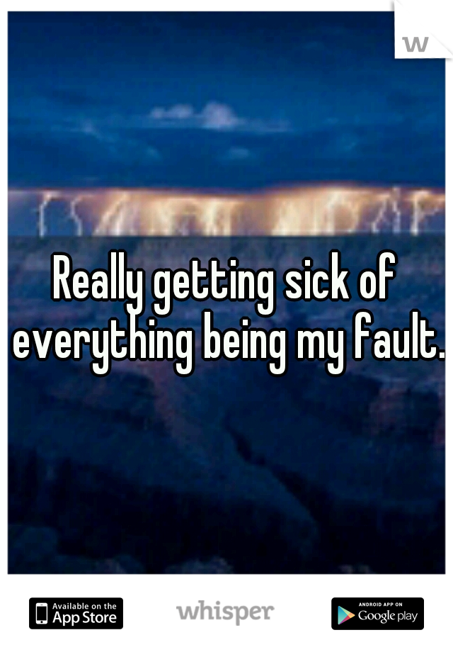 Really getting sick of everything being my fault.