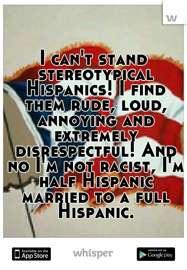 I can't stand stereotypical Hispanics! I find them rude, loud, annoying and extremely disrespectful! And no I'm not racist, I'm half Hispanic married to a full Hispanic.