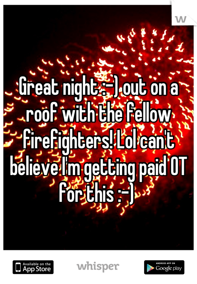 Great night :-) out on a roof with the fellow firefighters! Lol can't believe I'm getting paid OT for this :-)