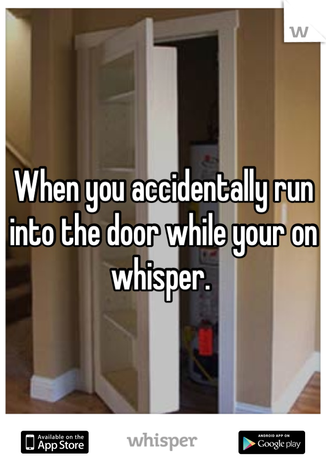 When you accidentally run into the door while your on whisper.
