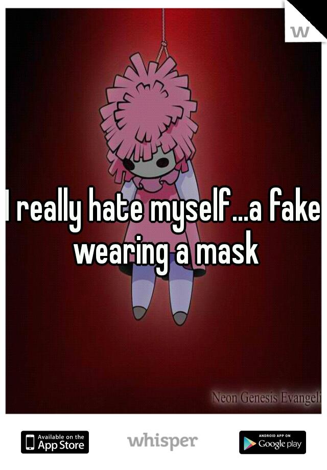 I really hate myself...a fake wearing a mask