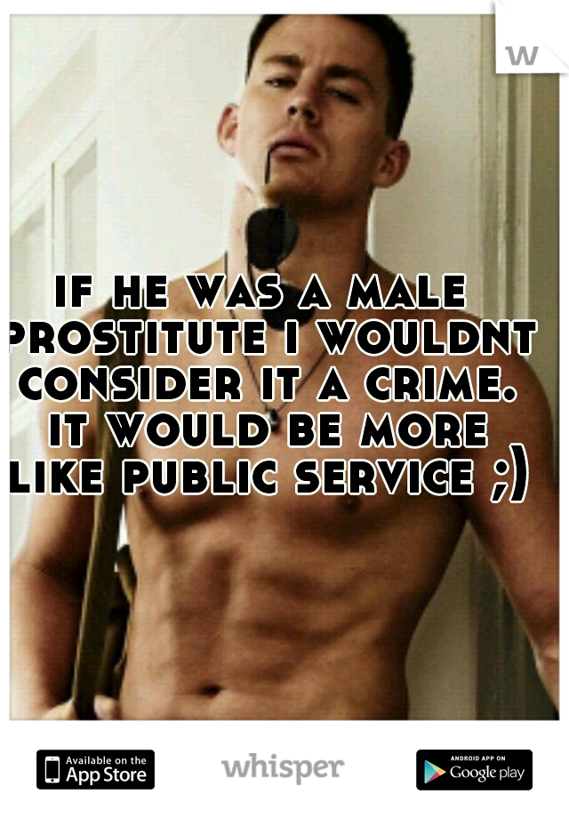 if he was a male prostitute i wouldnt consider it a crime. it would be more like public service ;)
