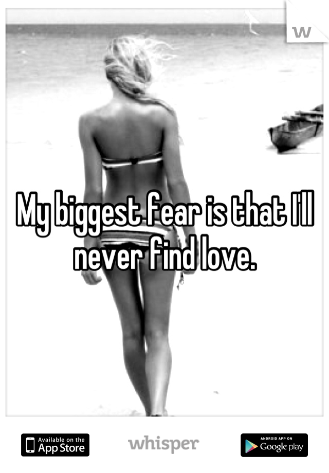 My biggest fear is that I'll never find love.