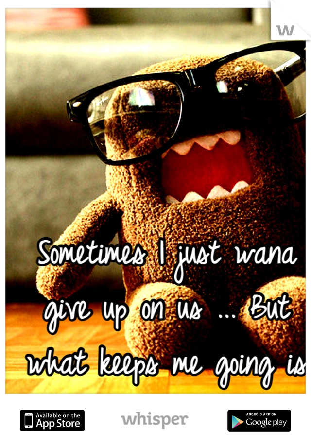 Sometimes I just wana give up on us ... But what keeps me going is that I love u ... :/