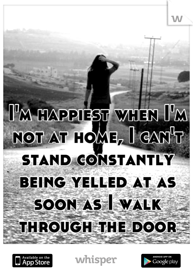 I'm happiest when I'm not at home, I can't stand constantly being yelled at as soon as I walk through the door