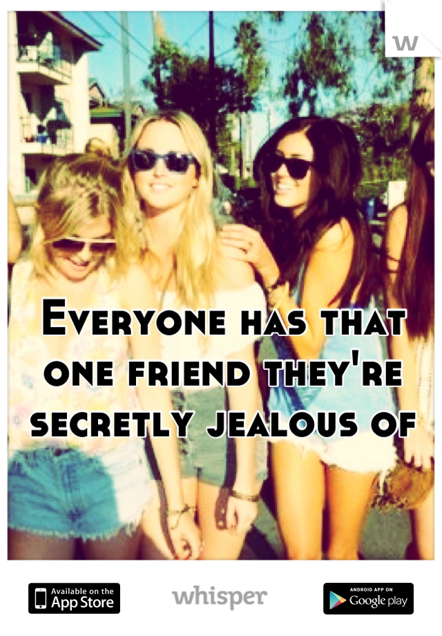 Everyone has that one friend they're secretly jealous of