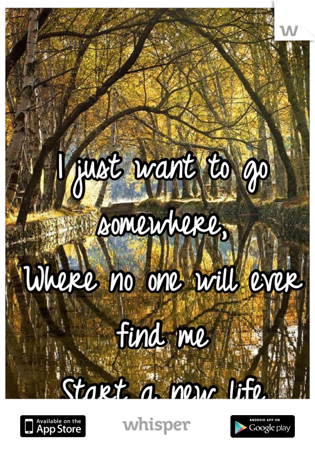 I just want to go somewhere,  Where no one will ever find me Start a new life