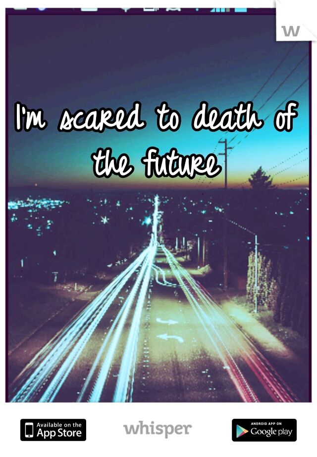 I'm scared to death of the future