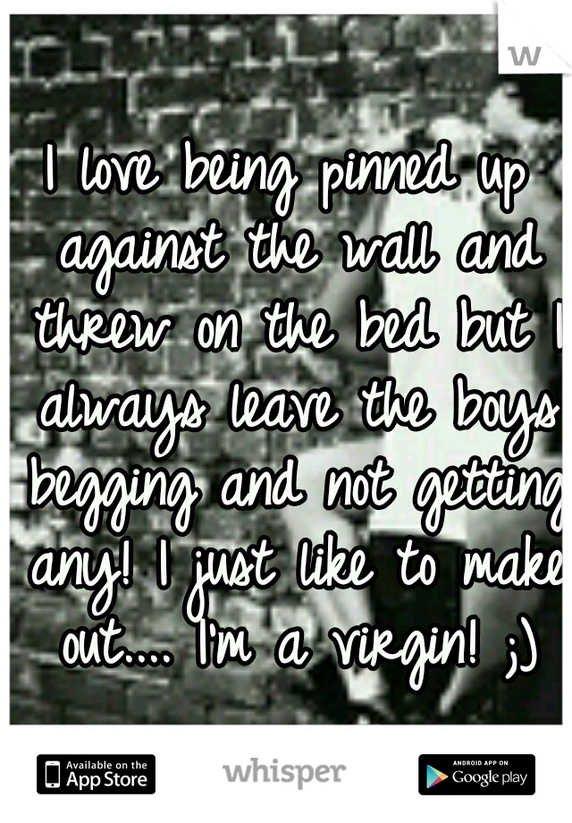 I love being pinned up against the wall and threw on the bed but I always leave the boys begging and not getting any! I just like to make out.... I'm a virgin! ;)