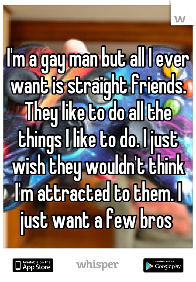I'm a gay man but all I ever want is straight friends. They like to do all the things I like to do. I just wish they wouldn't think I'm attracted to them. I just want a few bros