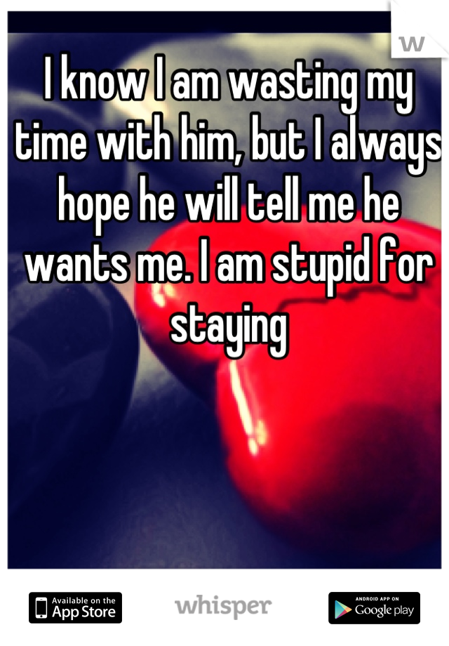 I know I am wasting my time with him, but I always hope he will tell me he wants me. I am stupid for staying