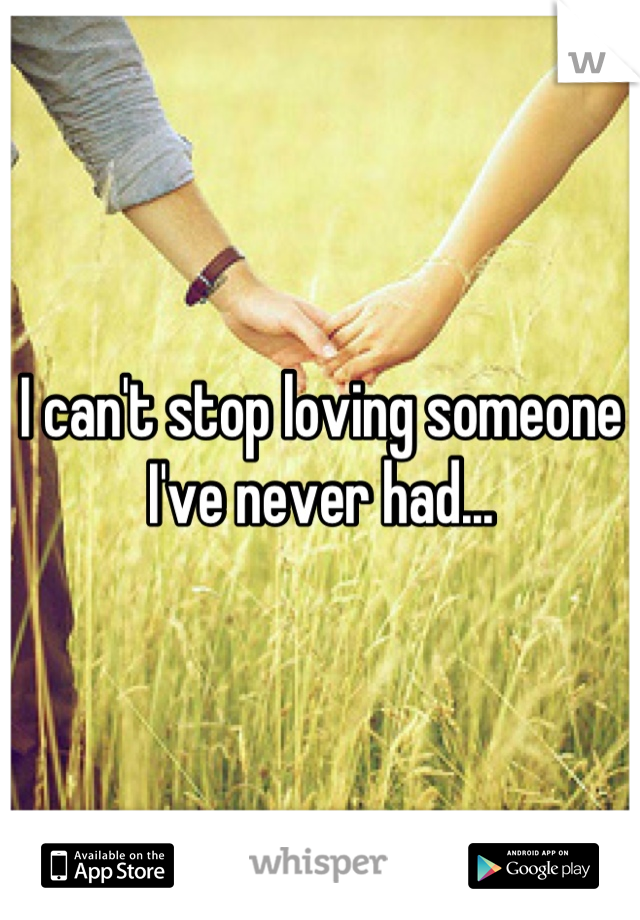 I can't stop loving someone I've never had...
