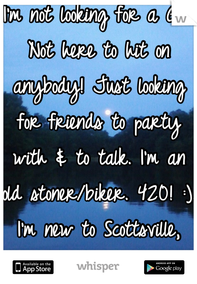 I'm not looking for a GF. Not here to hit on anybody! Just looking for friends to party with & to talk. I'm an old stoner/biker. 420! :). I'm new to Scottsville, KY.