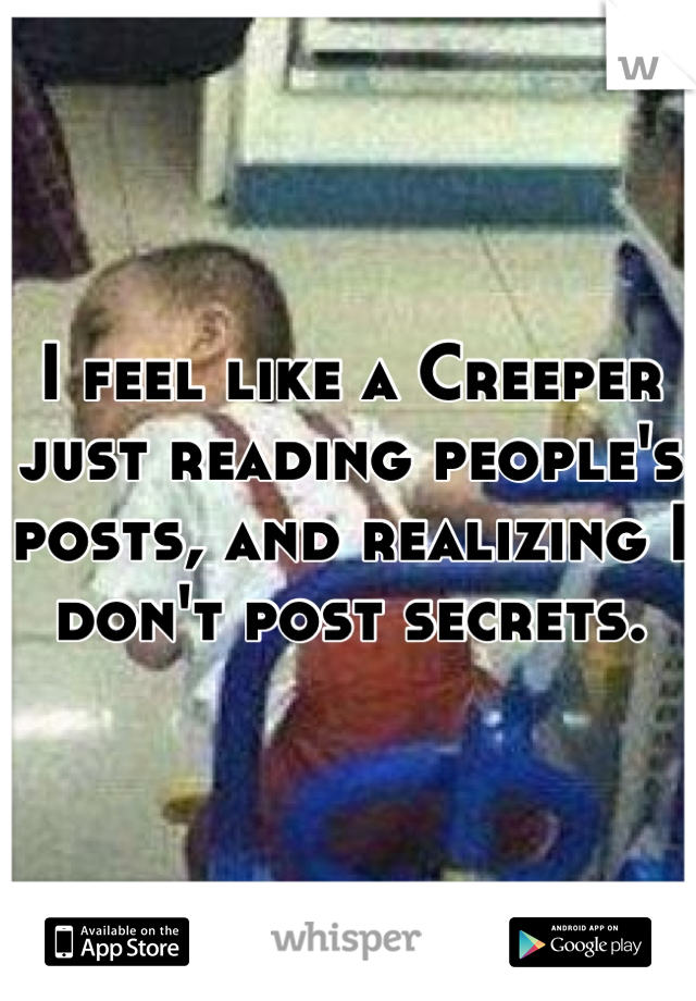 I feel like a Creeper just reading people's posts, and realizing I don't post secrets.