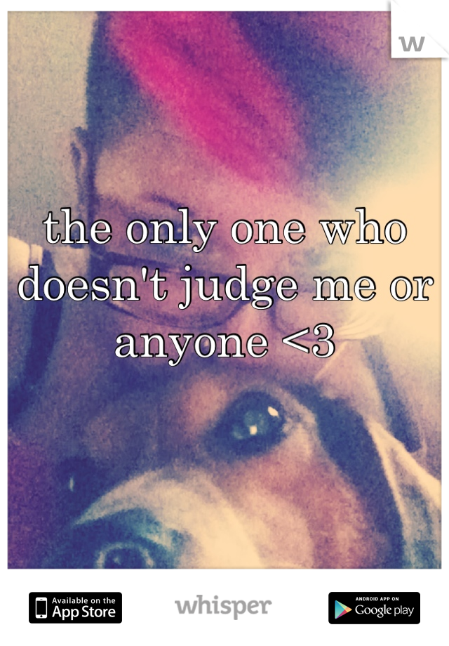 the only one who doesn't judge me or anyone <3
