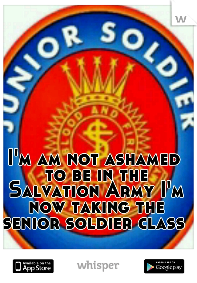 I'm am not ashamed to be in the Salvation Army I'm now taking the senior soldier class