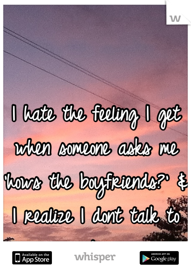 I hate the feeling I get when someone asks me 'hows the boyfriends?' & I realize I dont talk to any boys.