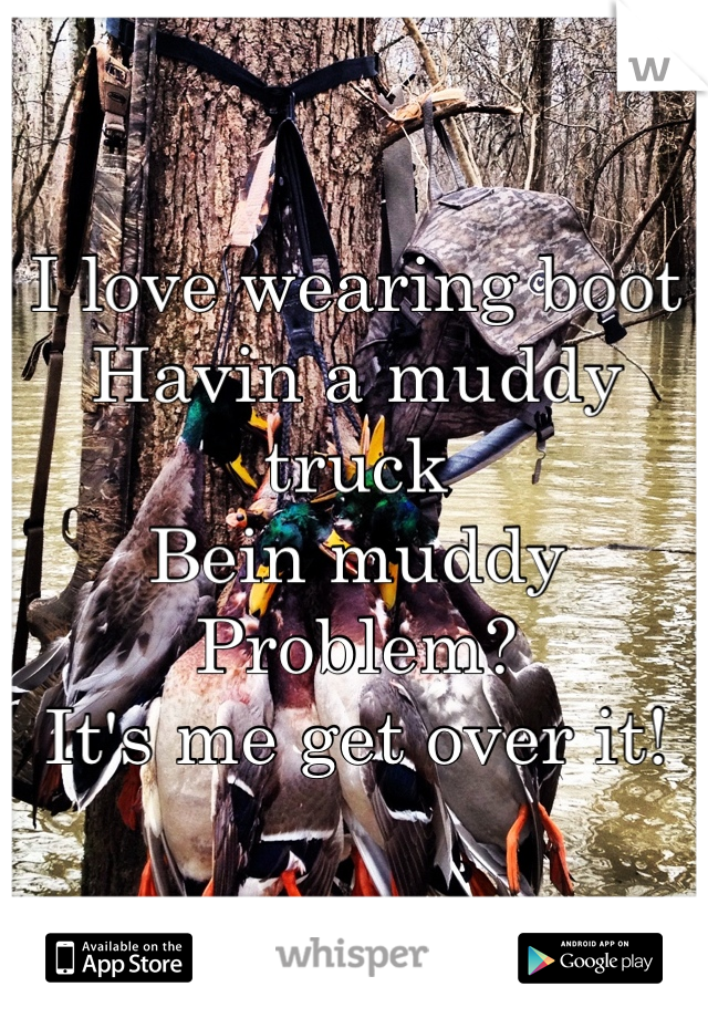I love wearing boot  Havin a muddy truck Bein muddy Problem?  It's me get over it!