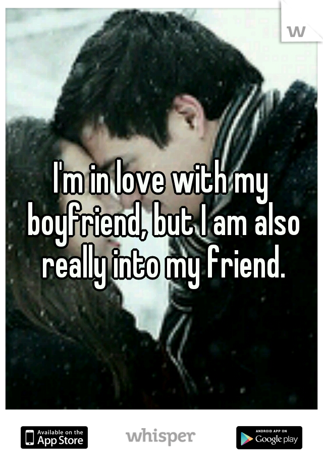 I'm in love with my boyfriend, but I am also really into my friend.