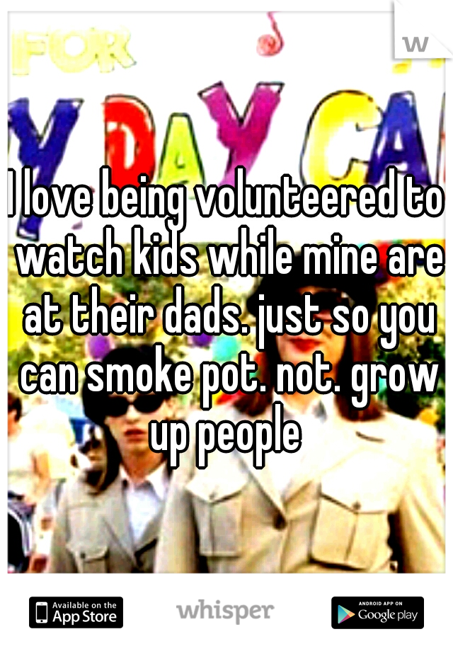 I love being volunteered to watch kids while mine are at their dads. just so you can smoke pot. not. grow up people