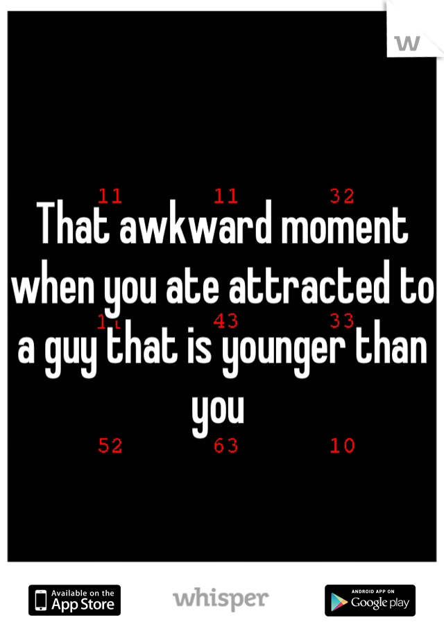 That awkward moment when you ate attracted to a guy that is younger than you