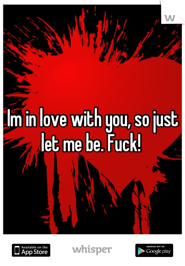Im in love with you, so just let me be. Fuck!