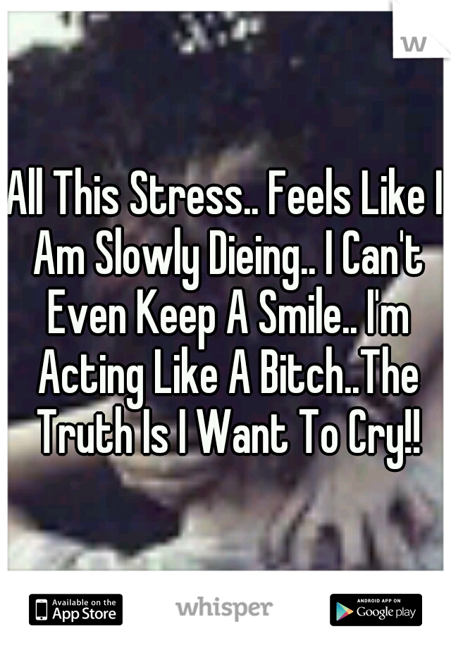 All This Stress.. Feels Like I Am Slowly Dieing.. I Can't Even Keep A Smile.. I'm Acting Like A Bitch..The Truth Is I Want To Cry!!