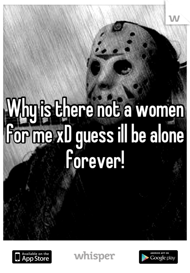 Why is there not a women for me xD guess ill be alone forever!