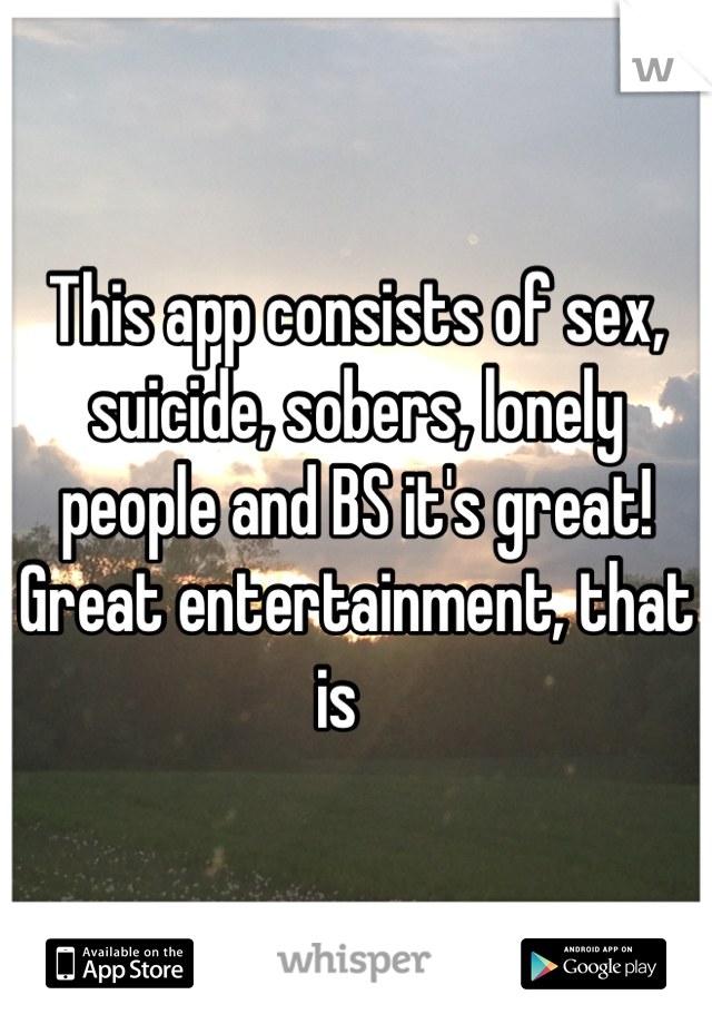 This app consists of sex, suicide, sobers, lonely people and BS it's great! Great entertainment, that is