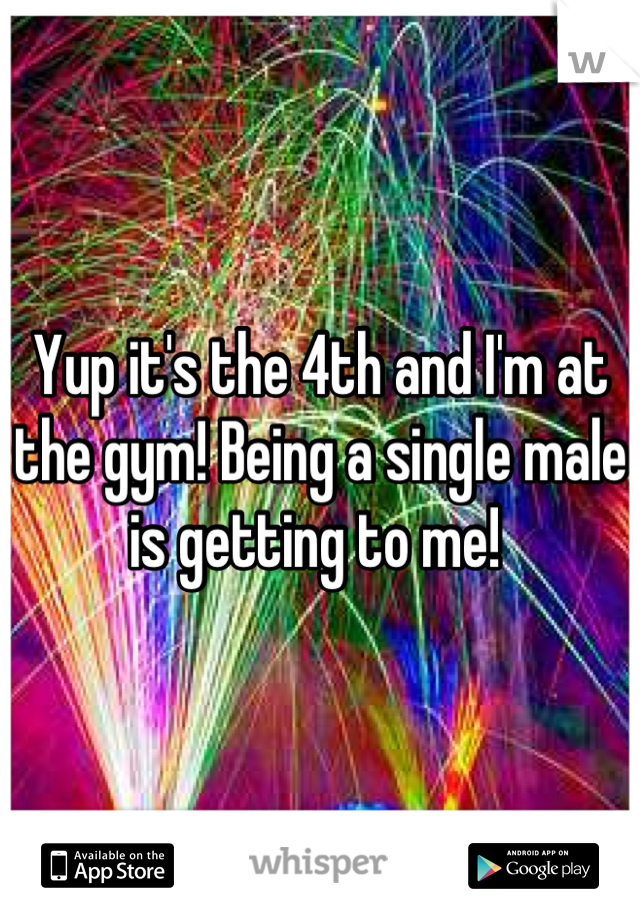 Yup it's the 4th and I'm at the gym! Being a single male is getting to me!