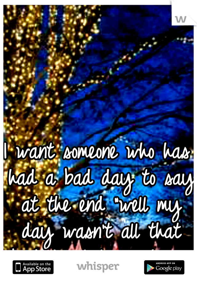 """I want someone who has had a bad day to say at the end """"well my day wasn't all that bad. I got to see her"""""""