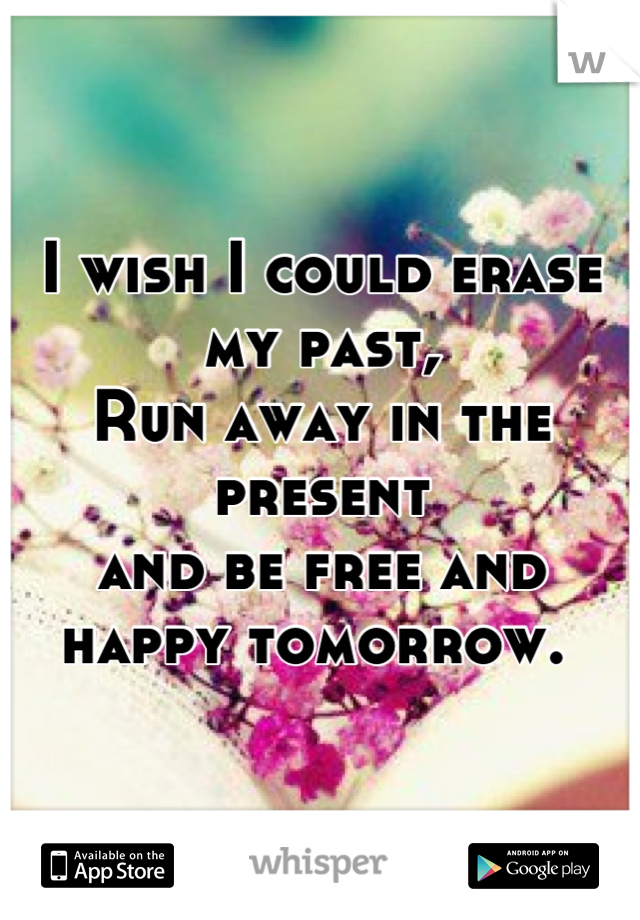 I wish I could erase my past, Run away in the present  and be free and happy tomorrow.