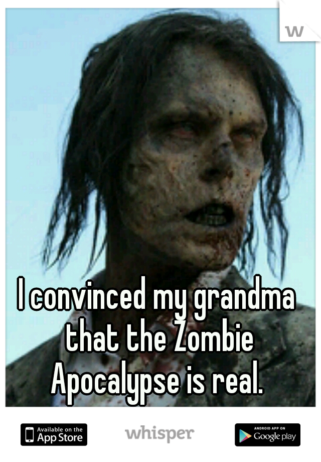 I convinced my grandma that the Zombie Apocalypse is real.