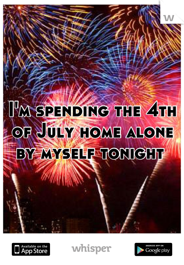 I'm spending the 4th of July home alone by myself tonight