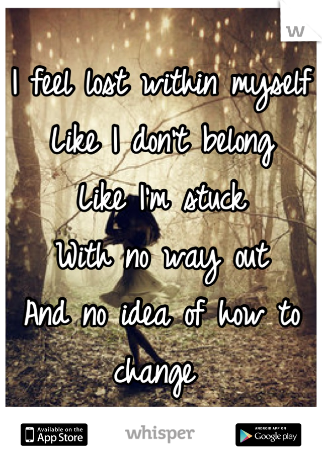 I feel lost within myself  Like I don't belong Like I'm stuck  With no way out And no idea of how to change