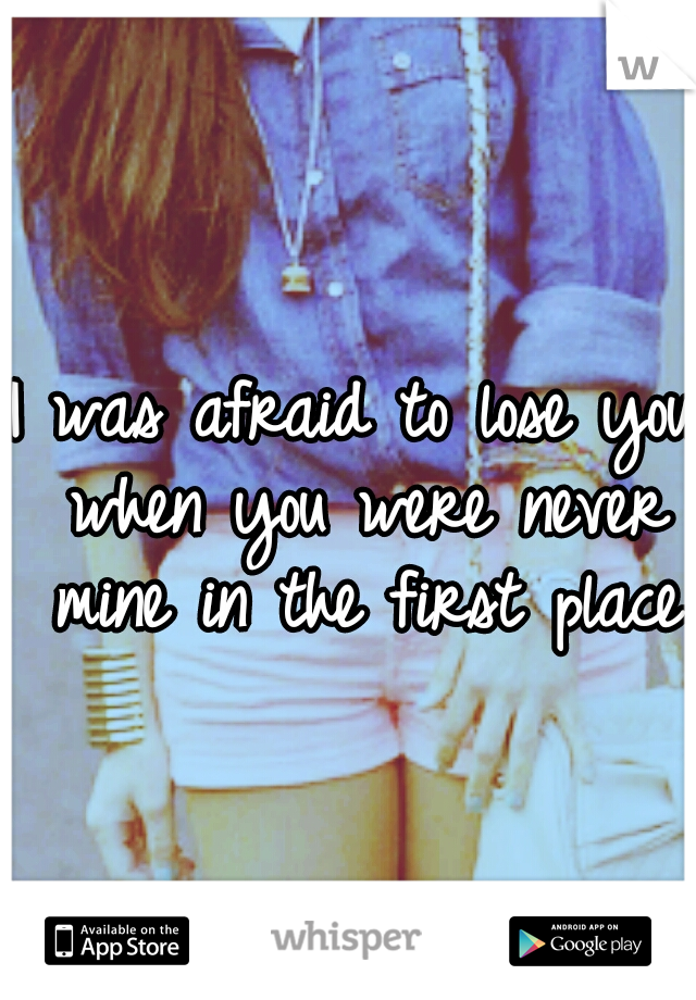 I was afraid to lose you when you were never mine in the first place