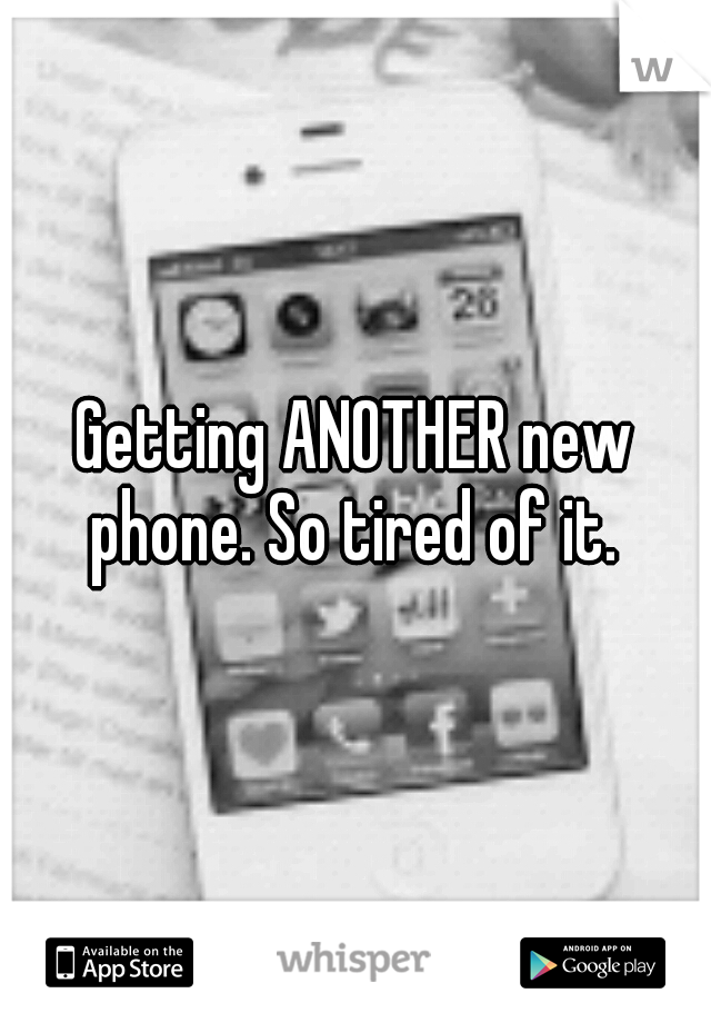 Getting ANOTHER new phone. So tired of it.