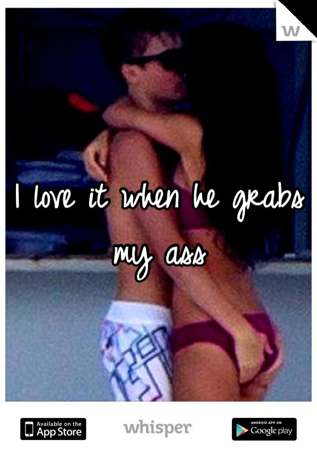I love it when he grabs my ass