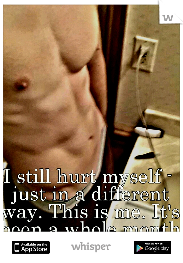 I still hurt myself - just in a different way. This is me. It's been a whole month since I last cut.