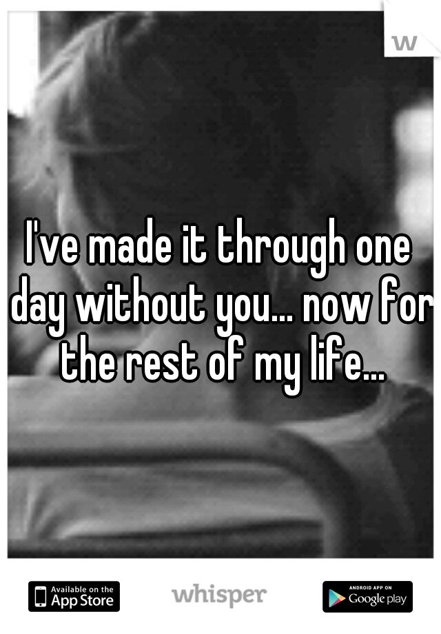I've made it through one day without you... now for the rest of my life...