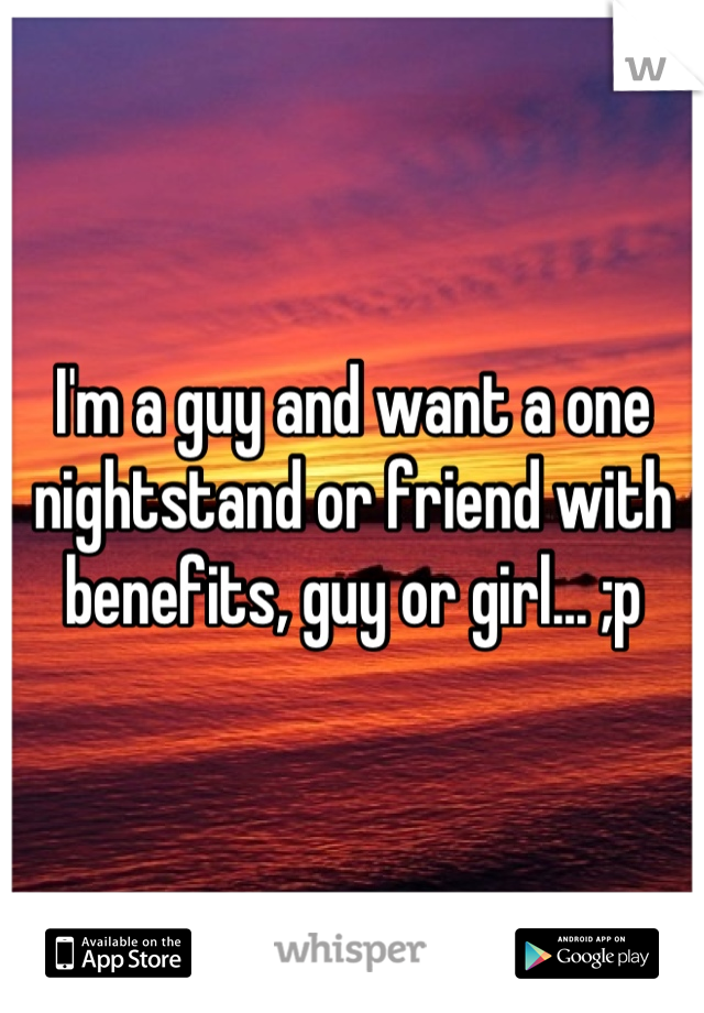 I'm a guy and want a one nightstand or friend with benefits, guy or girl... ;p