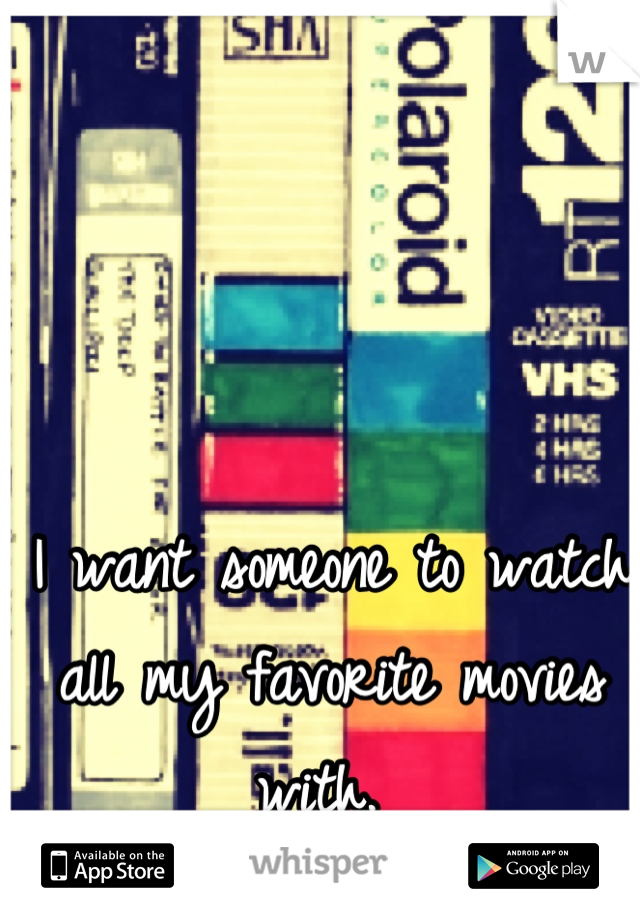 I want someone to watch all my favorite movies with.