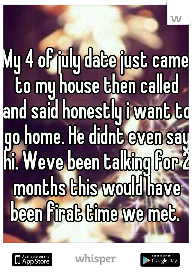 My 4 of july date just came to my house then called and said honestly i want to go home. He didnt even say hi. Weve been talking for 2 months this would have been firat time we met.