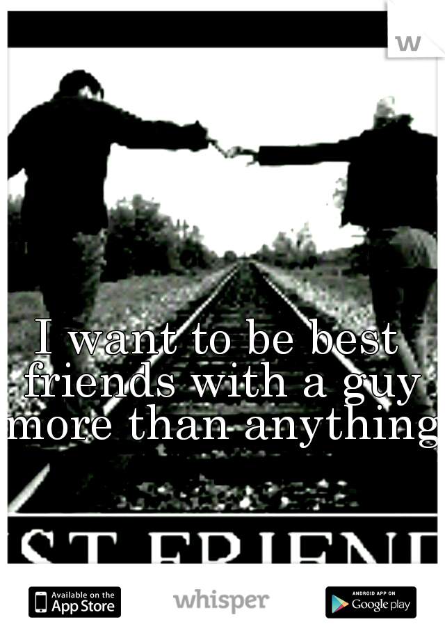 I want to be best friends with a guy more than anything