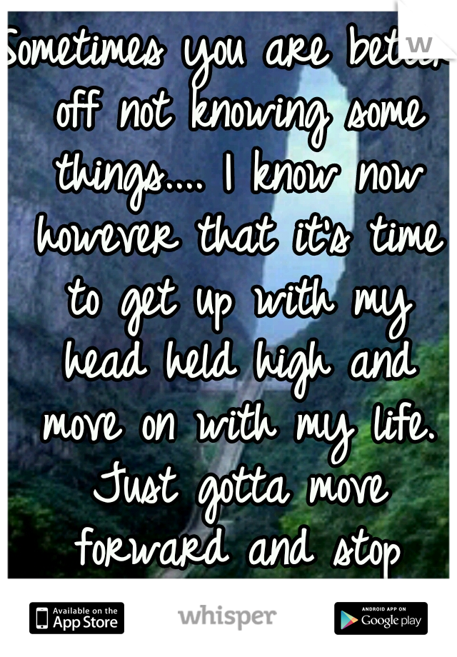 Sometimes you are better off not knowing some things.... I know now however that it's time to get up with my head held high and move on with my life. Just gotta move forward and stop looking back.