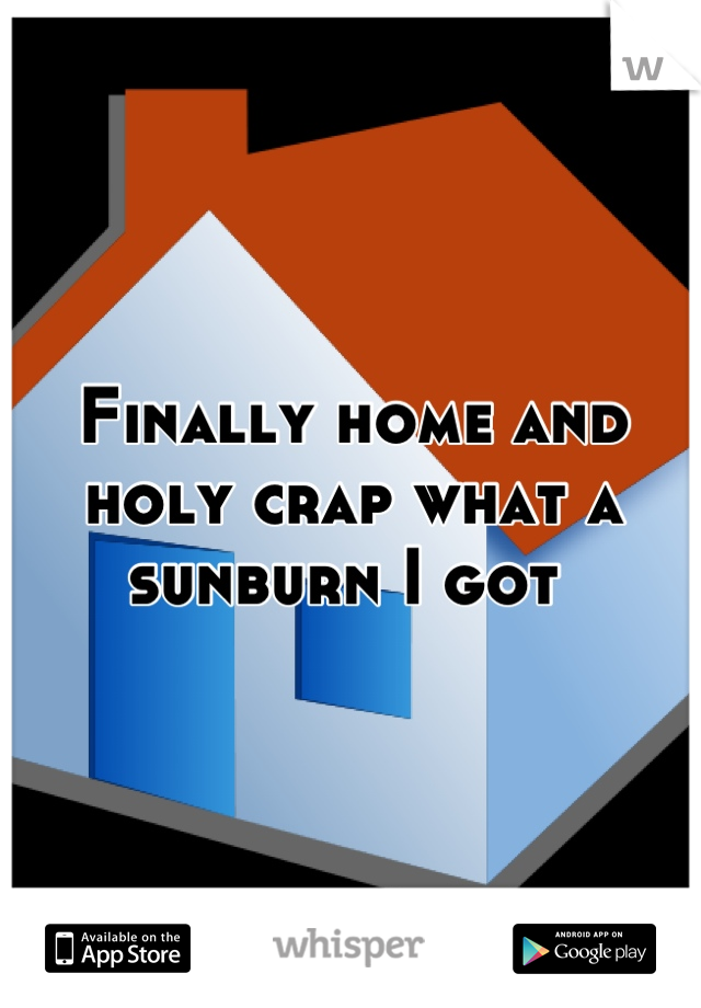 Finally home and holy crap what a sunburn I got