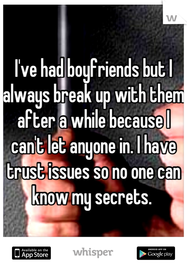 I've had boyfriends but I always break up with them after a while because I can't let anyone in. I have trust issues so no one can know my secrets.