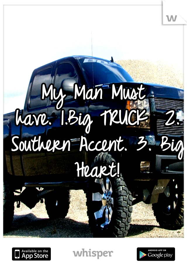 My Man Must have. 1.Big TRUCK  2. Southern Accent. 3. Big Heart!